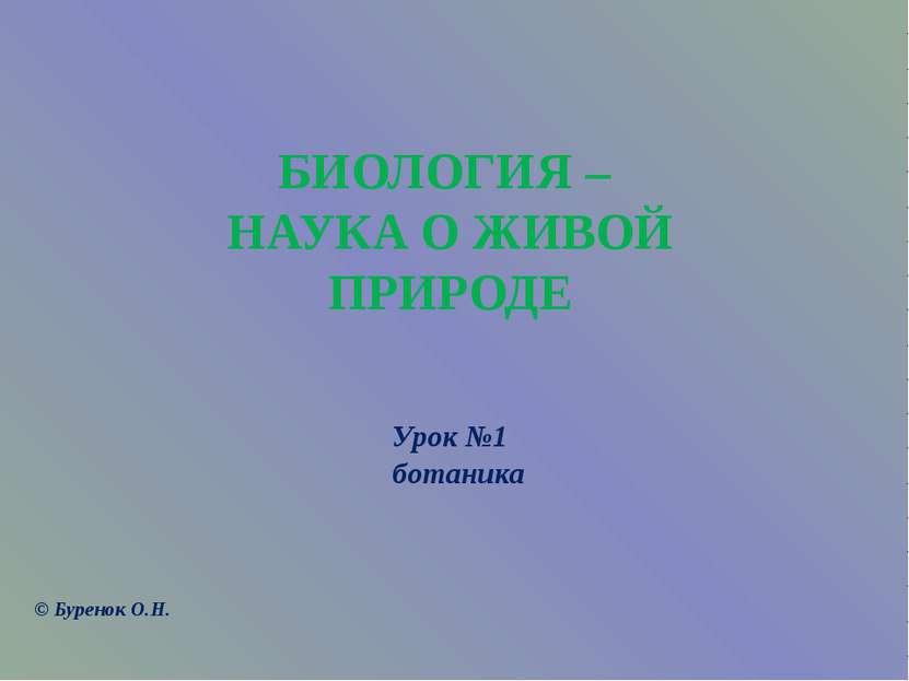 БИОЛОГИЯ – НАУКА О ЖИВОЙ ПРИРОДЕ Урок №1 ботаника © Буренок О.Н.