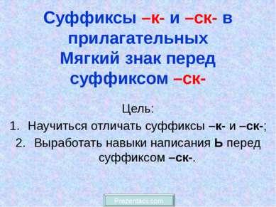 Суффиксы –к- и –ск- в прилагательных Мягкий знак перед суффиксом –ск- Цель: Н...