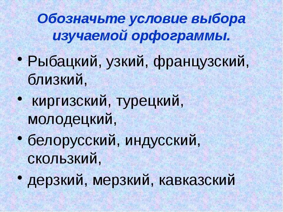 Обозначьте условие выбора изучаемой орфограммы. Рыбацкий, узкий, французский,...
