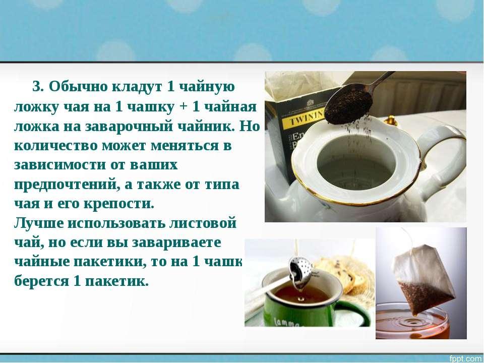 3.Обычно кладут 1 чайную ложку чая на 1 чашку + 1 чайная ложка на заварочный...