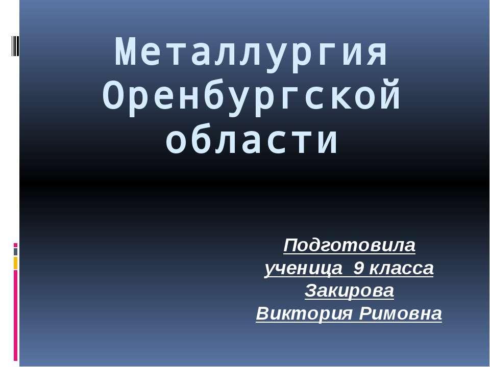 Металлургия Оренбургской области Подготовила ученица 9 класса Закирова Виктор...