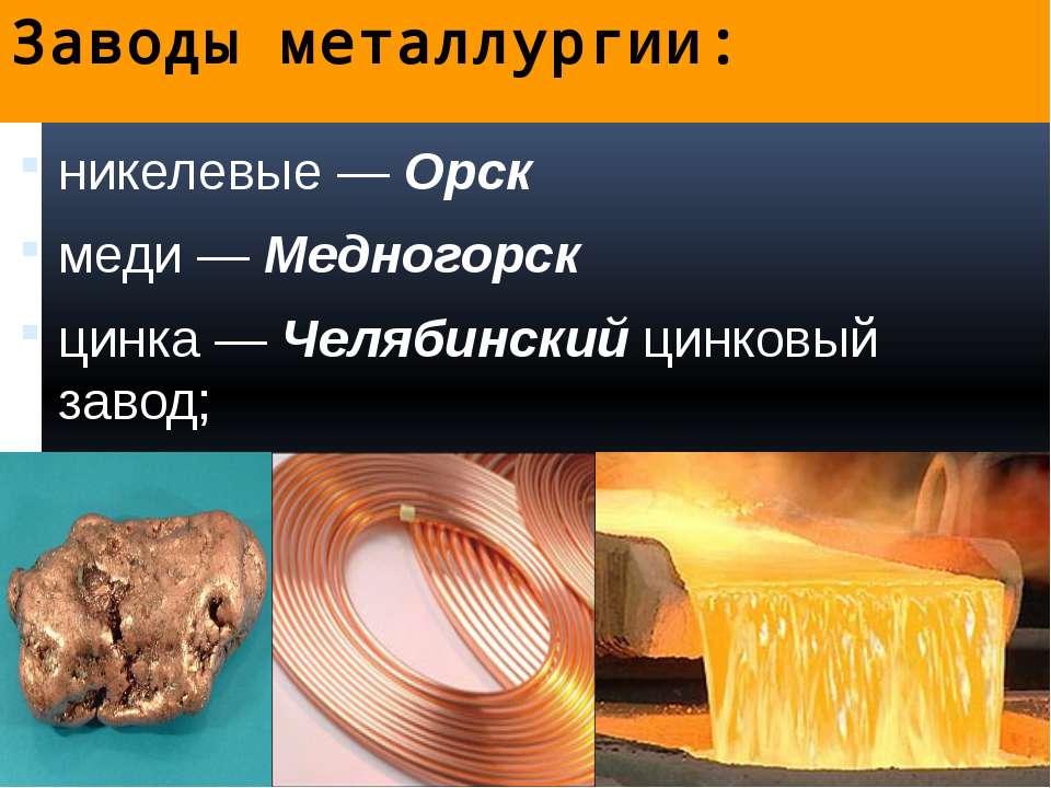 Заводы металлургии: никелевые — Орск меди — Медногорск цинка — Челябинский ци...