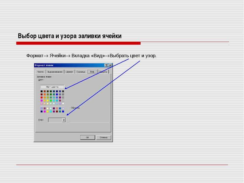 Выбор цвета и узора заливки ячейки Формат Ячейки Вкладка «Вид» Выбрать цвет и...