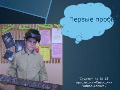 Первые пробы Студент гр. № 13 профессия «Сварщик» Райков Алексей