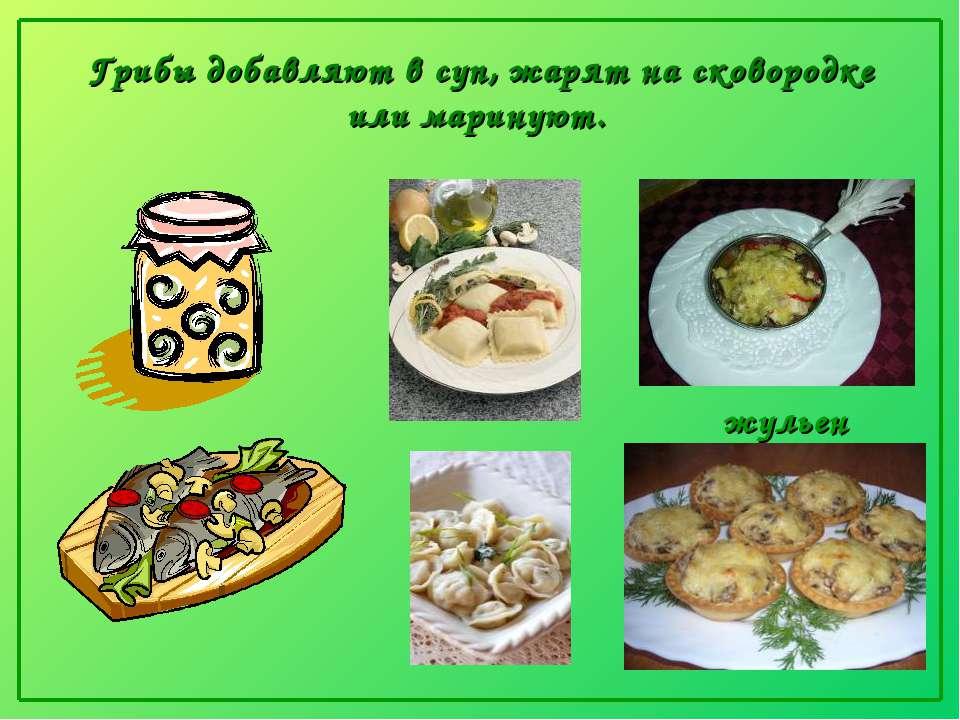 Грибы добавляют в суп, жарят на сковородке или маринуют.