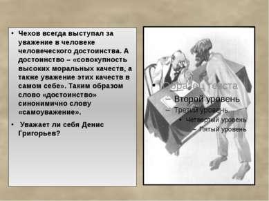 Чехов всегда выступал за уважение в человеке человеческого достоинства. А дос...