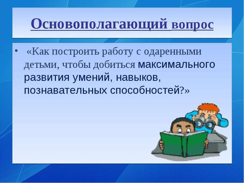 Основополагающий вопрос «Как построить работу с одаренными детьми, чтобы доби...