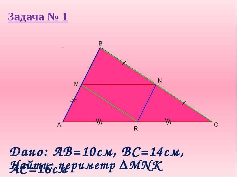 Задача № 1 A B C M Дано: AB=10cм, ВС=14см, АС=16см Найти: периметр MNK R N