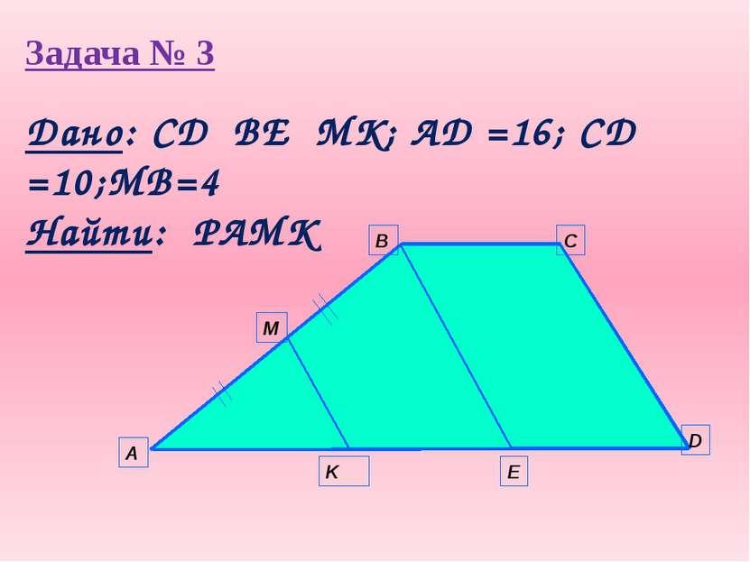 Задача № 3 А B C D E K M Дано: СD║BE║MK; AD =16; CD =10;MB=4 Найти: PAMK