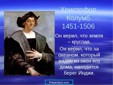 Христофор Колумб 1451-1506 Он верил, что земля – круглая. Он верил, что за ок...