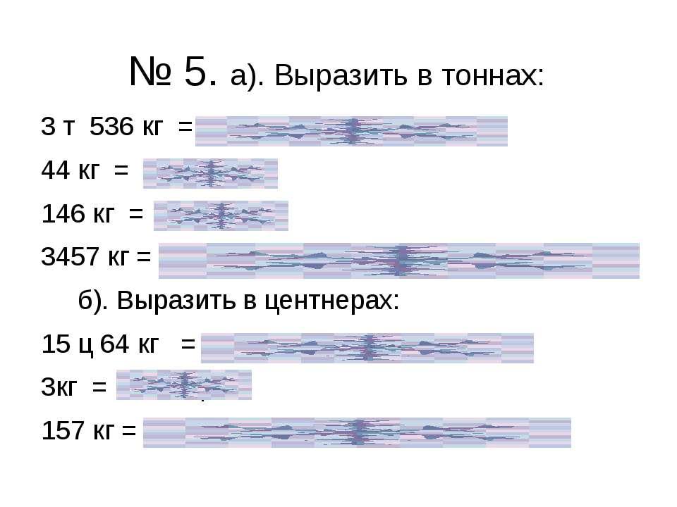 № 5. а). Выразить в тоннах: 3 т 536 кг = 3 т + 0,536 т = 3,536 т 44 кг = 0, 0...