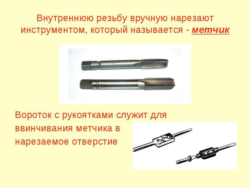 Внутреннюю резьбу вручную нарезают инструментом, который называется - метчик ...