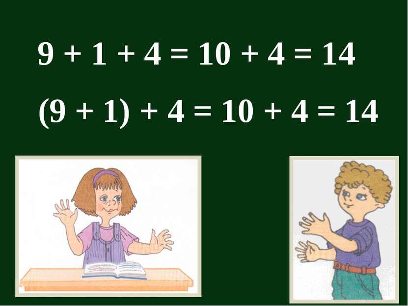 9 + 1 + 4 = 10 + 4 = 14 (9 + 1) + 4 = 10 + 4 = 14