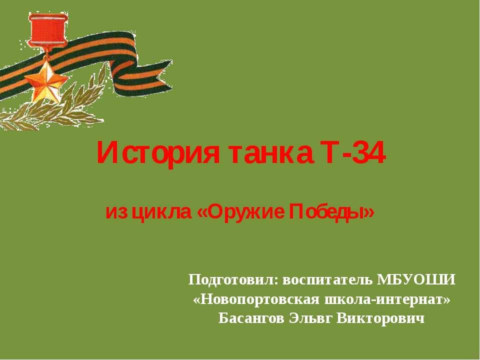 История танка Т-34 из цикла «Оружие Победы» Подготовил: воспитатель МБУОШИ «Н...