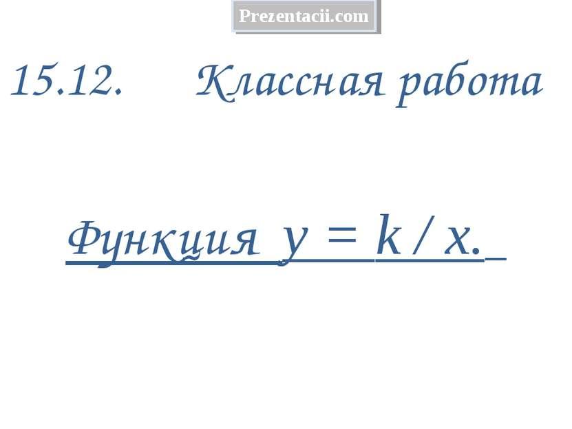 15.12. Классная работа Функция у = k / х. Prezentacii.com