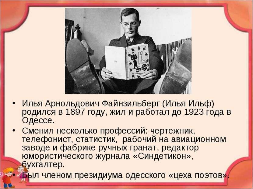 Илья Арнольдович Файнзильберг (Илья Ильф) родился в 1897 году, жил и работал ...