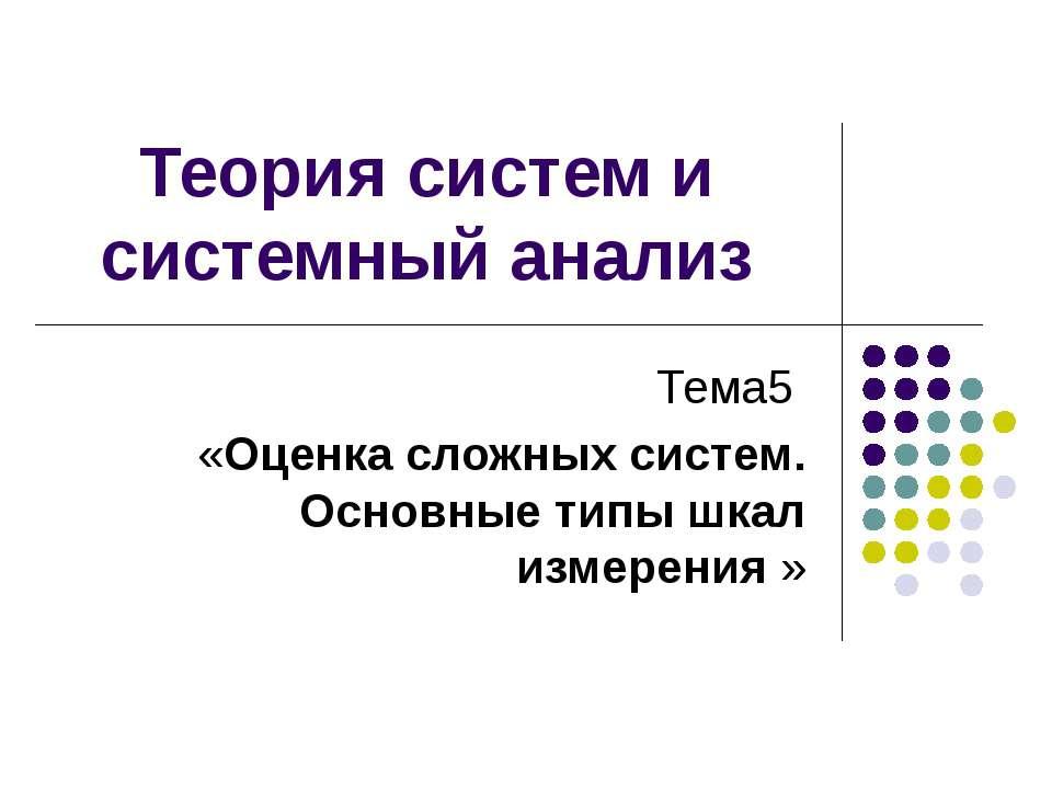 Теория систем и системный анализ Тема5 «Оценка сложных систем. Основные типы ...