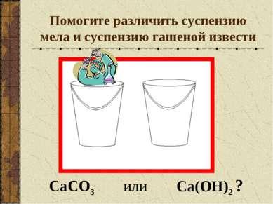 Помогите различить суспензию мела и суспензию гашеной извести Са(ОН)2 ? СаCO3...