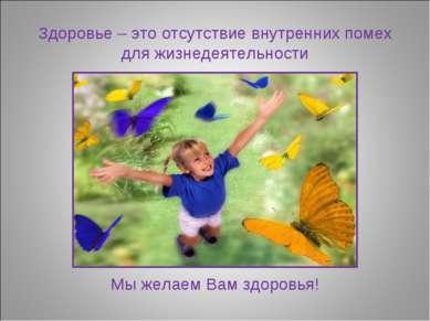 Здоровье – это отсутствие внутренних помех для жизнедеятельности Мы желаем Ва...