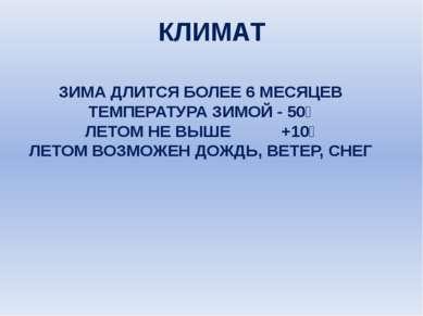 КЛИМАТ ЗИМА ДЛИТСЯ БОЛЕЕ 6 МЕСЯЦЕВ ТЕМПЕРАТУРА ЗИМОЙ - 50⁰ ЛЕТОМ НЕ ВЫШЕ +10⁰...