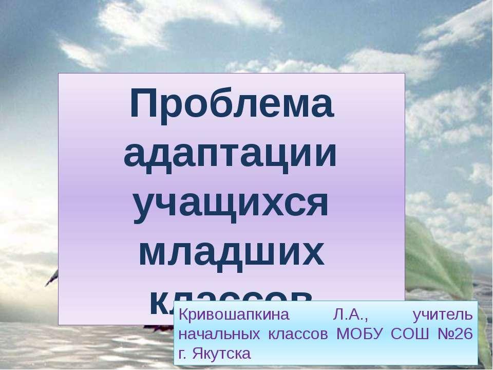 Проблема адаптации учащихся младших классов Кривошапкина Л.А., учитель началь...