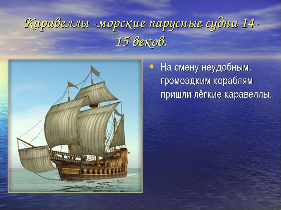 Каравеллы -морские парусные судна 14-15 веков. На смену неудобным, громоздким...