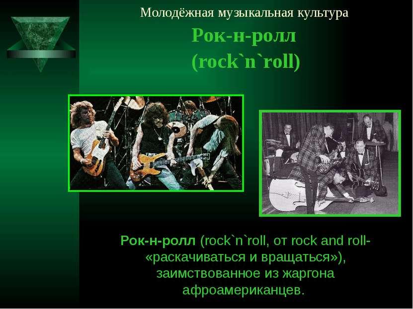 Молодёжная музыкальная культура Рок-н-ролл (rock`n`roll) Рок-н-ролл (rock`n`r...