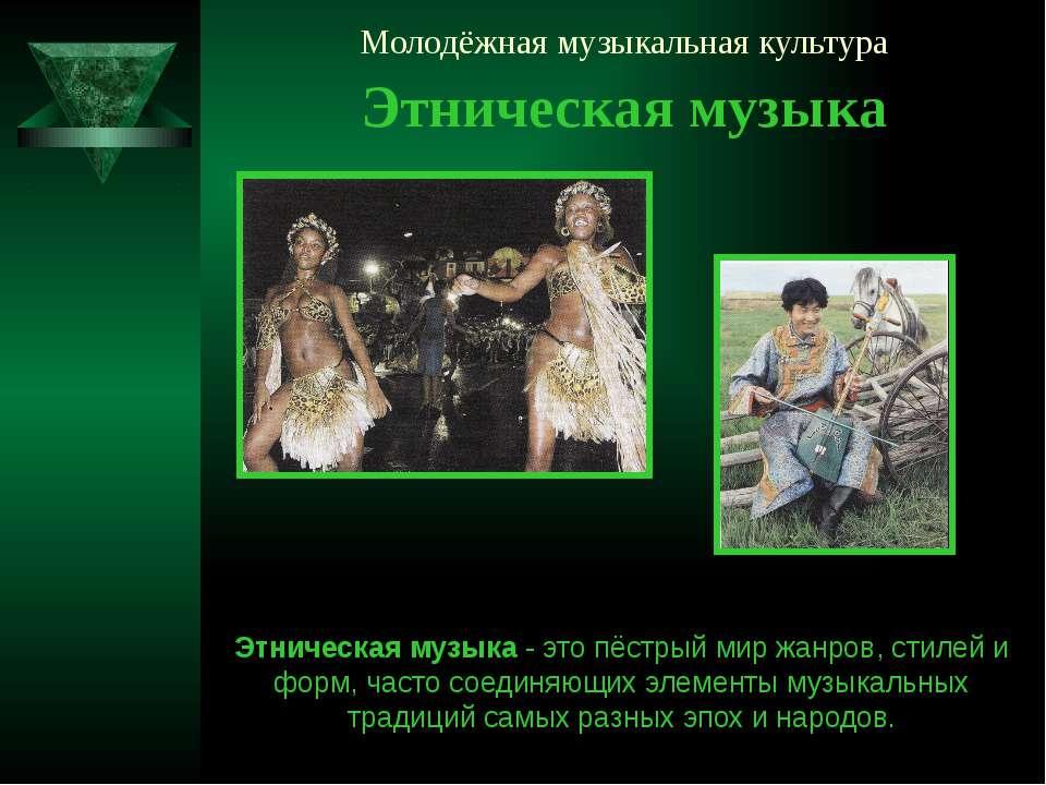 Молодёжная музыкальная культура Этническая музыка Этническая музыка - это пёс...