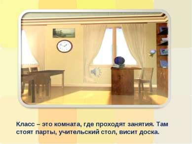 Класс – это комната, где проходят занятия. Там стоят парты, учительский стол,...