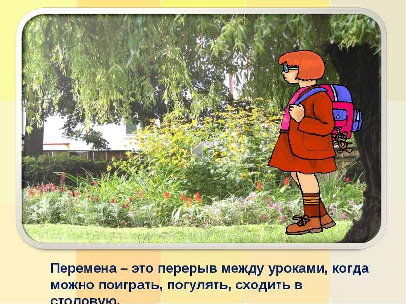 Перемена – это перерыв между уроками, когда можно поиграть, погулять, сходить...