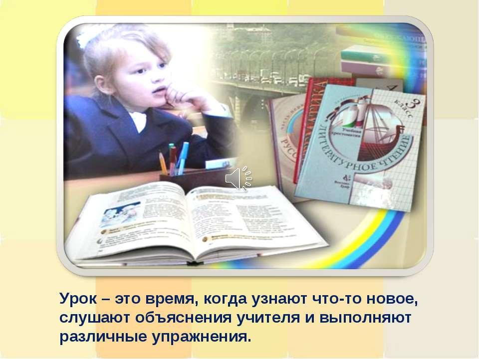 Урок – это время, когда узнают что-то новое, слушают объяснения учителя и вып...