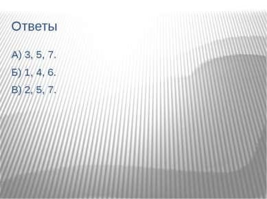 Ответы А) 3, 5, 7. Б) 1, 4, 6. В) 2, 5, 7.