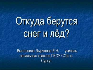Откуда берутся снег и лёд? Выполнила Зырянова Е.Н. учитель начальных классов ...