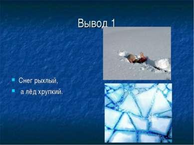Вывод 1 Снег рыхлый, а лёд хрупкий.