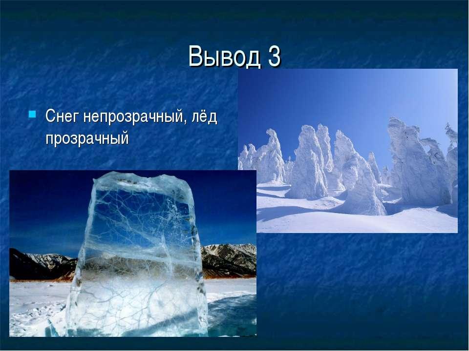 Вывод 3 Снег непрозрачный, лёд прозрачный