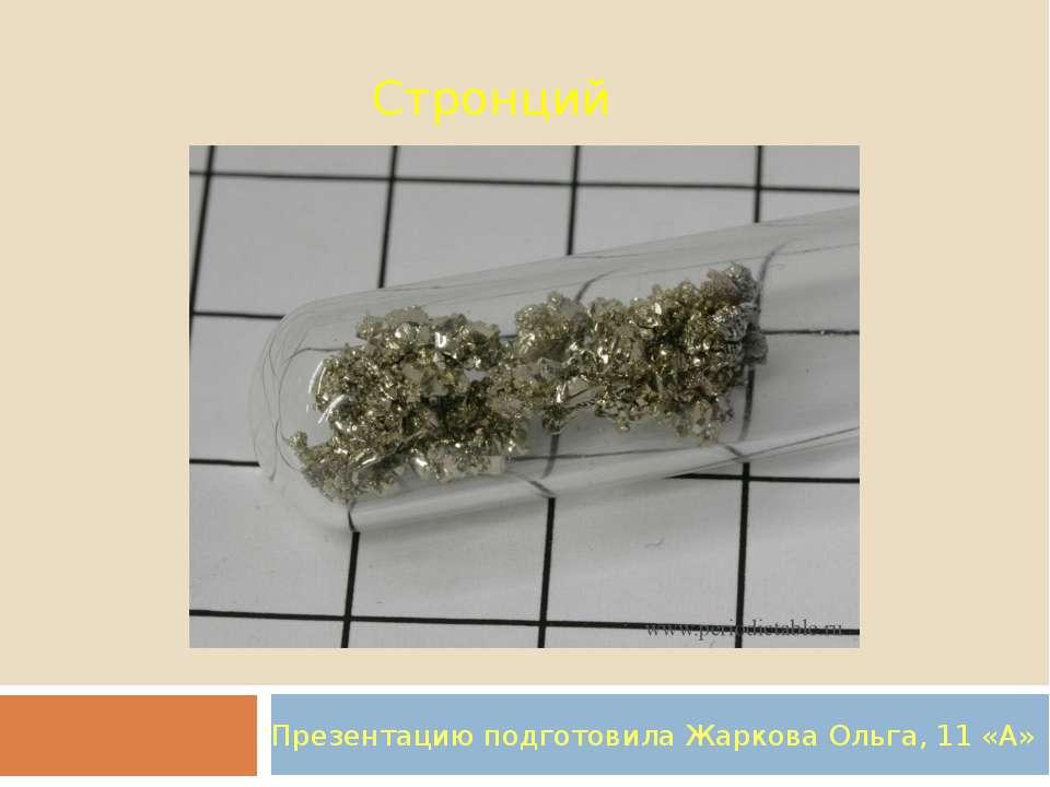 Стронций Презентацию подготовила Жаркова Ольга, 11 «А»