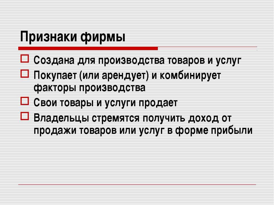 Признаки фирмы Создана для производства товаров и услуг Покупает (или арендуе...