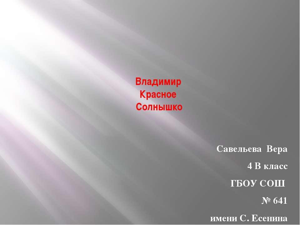Владимир Красное Солнышко Савельева Вера 4 В класс ГБОУ СОШ № 641 имени С. Ес...
