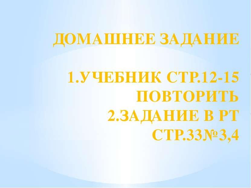 ДОМАШНЕЕ ЗАДАНИЕ 1.УЧЕБНИК СТР.12-15 ПОВТОРИТЬ 2.ЗАДАНИЕ В РТ СТР.33№3,4