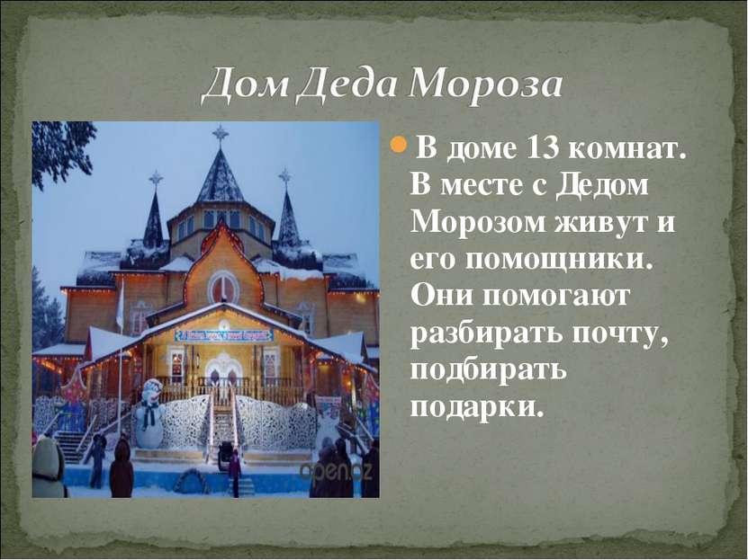 В доме 13 комнат. В месте с Дедом Морозом живут и его помощники. Они помогают...