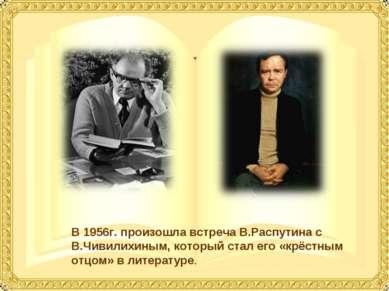 В 1956г. произошла встреча В.Распутина с В.Чивилихиным, который стал его «крё...