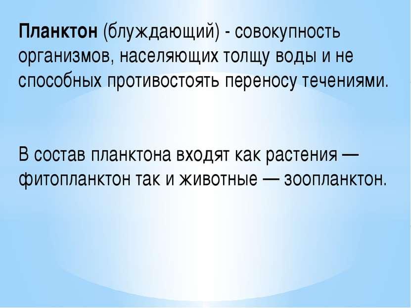 Планктон (блуждающий) - совокупность организмов, населяющих толщу воды и не с...
