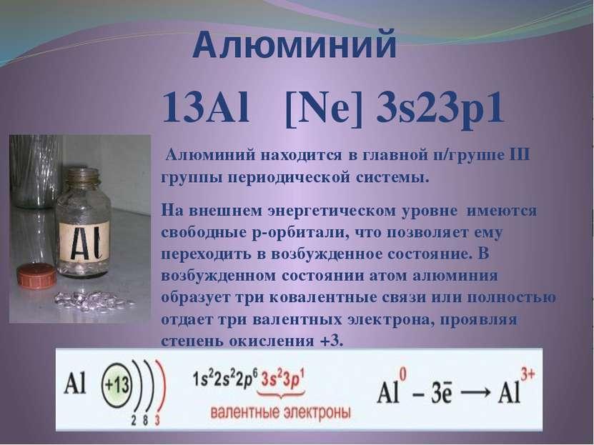 Алюминий 13Al [Ne] 3s23p1 Алюминий находится в главной п/группе III группы пе...