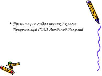 Презентацию создал ученик 7 класса Приуральской СОШ Литвинов Николай