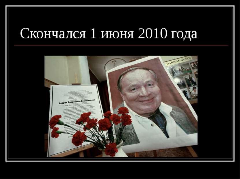 Скончался 1 июня 2010 года