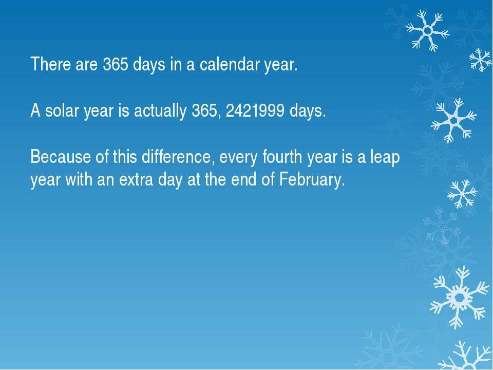 There are 365 days in a calendar year. A solar year is actually 365, 2421999 ...