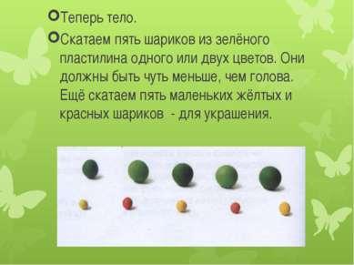 Теперь тело. Скатаем пять шариков из зелёного пластилина одного или двух цвет...