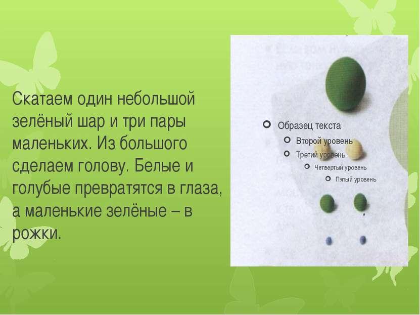Скатаем один небольшой зелёный шар и три пары маленьких. Из большого сделаем ...