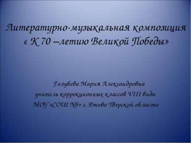 Литературно-музыкальная композиция « К 70 –летию Великой Победы» Голубева Мар...