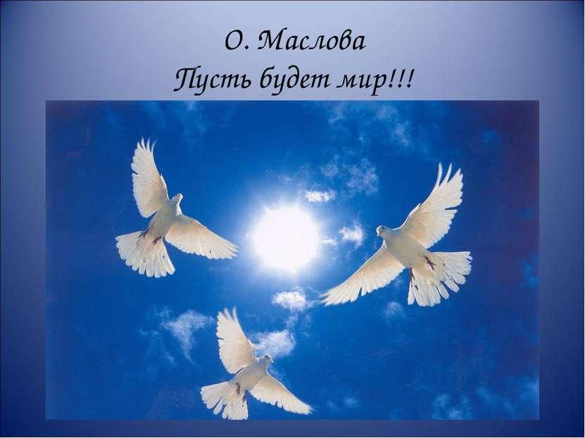 О. Маслова Пусть будет мир!!!